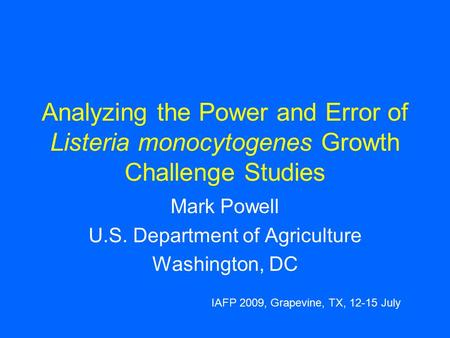 Analyzing the Power and Error of Listeria monocytogenes Growth Challenge Studies Mark Powell U.S. Department of Agriculture Washington, DC IAFP 2009, Grapevine,
