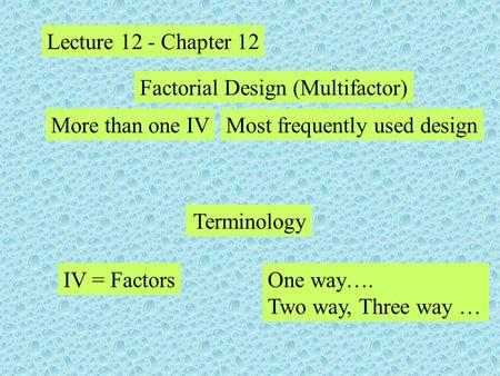 Lecture 12 - Chapter 12 Factorial Design (Multifactor) More than one IVMost frequently used design IV = Factors Terminology One way…. Two way, Three way.