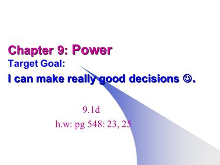 Chapter 9: Power I can make really good decisions. Chapter 9: Power Target Goal: I can make really good decisions. 9.1d h.w: pg 548: 23, 25.