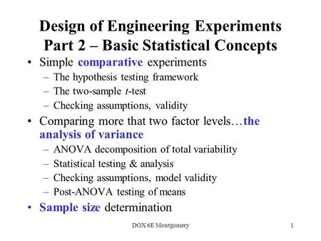 DOX 6E Montgomery1 Design of Engineering Experiments Part 2 – Basic Statistical Concepts Simple comparative experiments –The hypothesis testing framework.