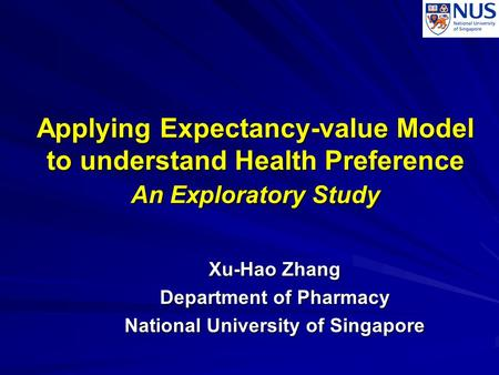 Applying Expectancy-value Model to understand Health Preference An Exploratory Study Xu-Hao Zhang Department of Pharmacy National University of Singapore.