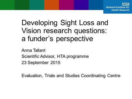 Evaluation, Trials and Studies Coordinating Centre Developing Sight Loss and Vision research questions: a funder's perspective Anna Tallant Scientific.