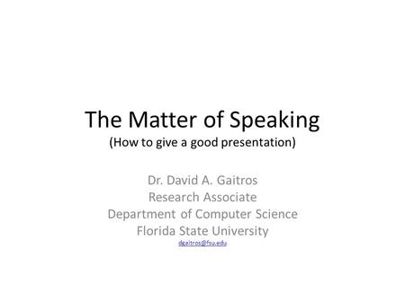 The Matter of Speaking (How to give a good presentation) Dr. David A. Gaitros Research Associate Department of Computer Science Florida State University.