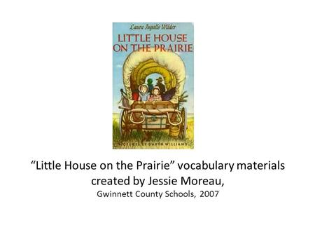 """Little House on the Prairie"" vocabulary materials created by Jessie Moreau, Gwinnett County Schools, 2007."