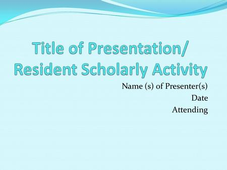 Name (s) of Presenter(s) Date Attending. Title of Research Studied What did you study? Who assisted you? What questions were you asking? Tips for Presentation: