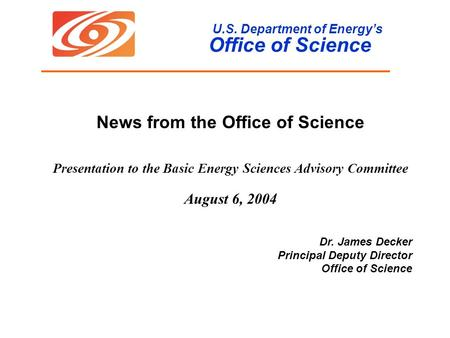 U.S. Department of Energy's Office of Science News from the Office of Science Presentation to the Basic Energy Sciences Advisory Committee August 6, 2004.