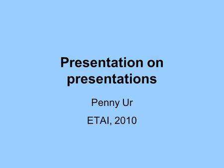 Presentation on presentations Penny Ur ETAI, 2010.