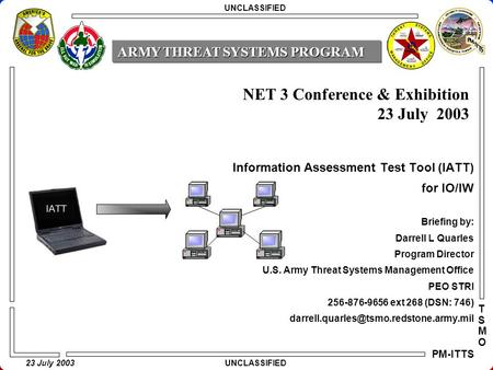 23 July 2003 PM-ITTS TSMOTSMO Information Assessment Test Tool (IATT) for IO/IW Briefing by: Darrell L Quarles Program Director U.S. Army Threat Systems.