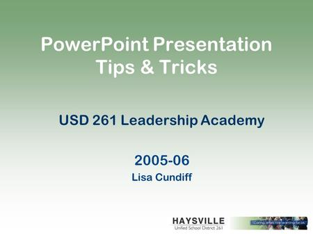 PowerPoint Presentation Tips & Tricks USD 261 Leadership Academy 2005-06 Lisa Cundiff.
