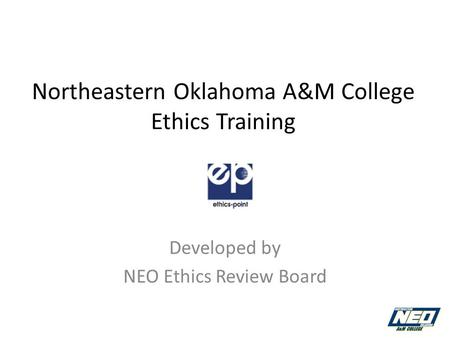 Northeastern Oklahoma A&M College Ethics Training Developed by NEO Ethics Review Board.