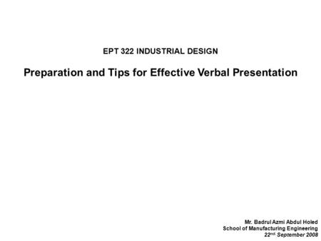 EPT 322 INDUSTRIAL DESIGN Preparation and Tips for Effective Verbal Presentation Mr. Badrul Azmi Abdul Holed School of Manufacturing Engineering 22 nd.