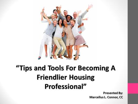 """Tips and Tools For Becoming A Friendlier Housing Professional"" Presented By: Marcellus L. Connor, CC."