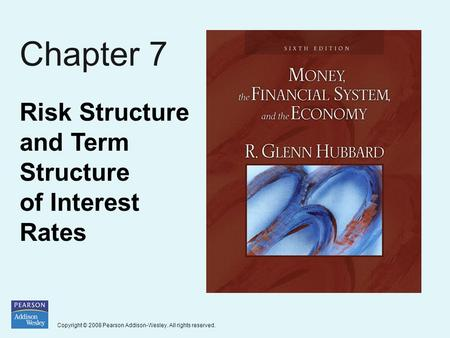Copyright © 2008 Pearson Addison-Wesley. All rights reserved. Chapter 7 Risk Structure and Term Structure of Interest Rates.