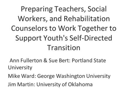 Preparing Teachers, Social Workers, and Rehabilitation Counselors to Work Together to Support Youth's Self-Directed Transition Ann Fullerton & Sue Bert: