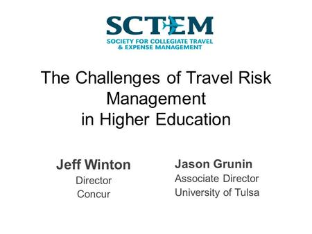 The Challenges of Travel Risk Management in Higher Education Jeff Winton Director Concur Jason Grunin Associate Director University of Tulsa.
