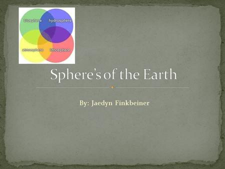 Sphere's of the Earth By: Jaedyn Finkbeiner.