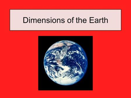 Dimensions of the Earth. Shape and Composition of the Earth The Earth is close to being a perfect sphere. The Earth bulges slightly at the equator and.