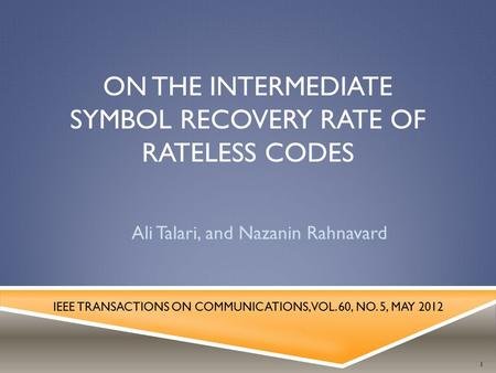 ON THE INTERMEDIATE SYMBOL RECOVERY RATE OF RATELESS CODES Ali Talari, and Nazanin Rahnavard IEEE TRANSACTIONS ON COMMUNICATIONS, VOL. 60, NO. 5, MAY 2012.