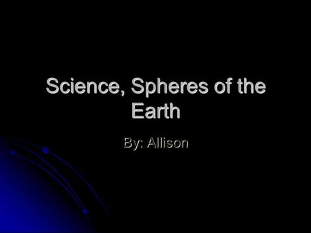Science, Spheres of the Earth By: Allison. Lithosphere The lithosphere is a rock sphere is the ground that you stand on and the whole inside of Earth.