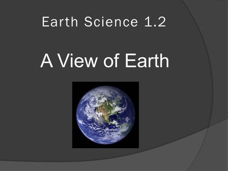 Earth Science 1.2 A View of Earth. Earth's Major Spheres  Earth is divided into 4 major spheres Hydrosphere Atmosphere Geosphere Biosphere.