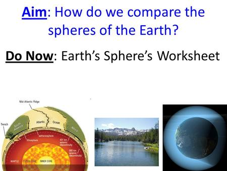 Aim: How do we compare the spheres of the Earth? Do Now: Earth's Sphere's Worksheet.