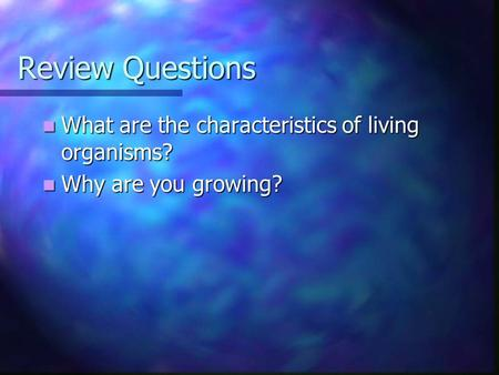 Review Questions What are the characteristics of living organisms? What are the characteristics of living organisms? Why are you growing? Why are you growing?