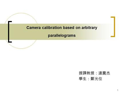 1 Camera calibration based on arbitrary parallelograms 授課教授:連震杰 學生:鄭光位.