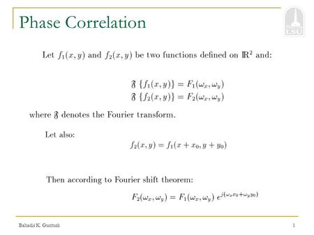 Bahadir K. Gunturk1 Phase Correlation Bahadir K. Gunturk2 Phase Correlation Take cross correlation Take inverse Fourier transform  Location of the impulse.