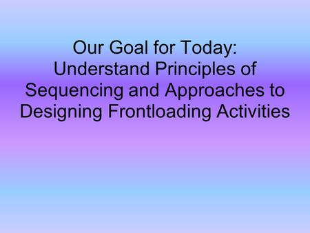 Our Goal for Today: Understand Principles of Sequencing and Approaches to Designing Frontloading Activities.