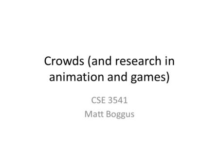 Crowds (and research in animation and games) CSE 3541 Matt Boggus.