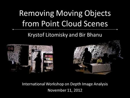 Removing Moving Objects from Point Cloud Scenes Krystof Litomisky and Bir Bhanu International Workshop on Depth Image Analysis November 11, 2012.