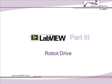 Part III Robot Drive. Robot Main.vi The main body of your code: accesses all of the other programs in your project A big loop! Do not add any more loops.