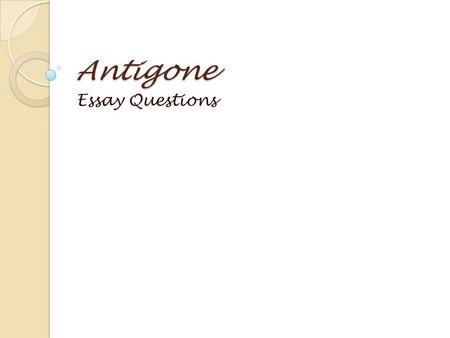 Antigone Essay Questions. Antigone Essay Assignment Process:  Read assigned essay prompt  Post responses  Read discussion posts; take notes  Choose.