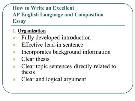 How to Write an Excellent AP English Language and Composition Essay 1. Organization Fully developed introduction Effective lead-in sentence Incorporates.