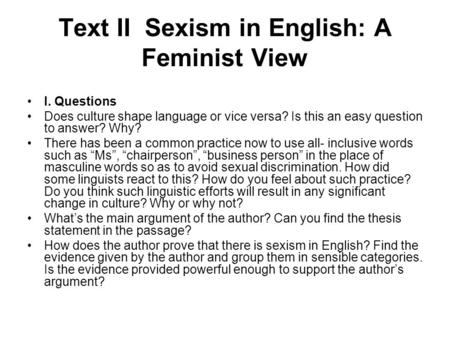 Text II Sexism in English: A Feminist View I. Questions Does culture shape language or vice versa? Is this an easy question to answer? Why? There has been.