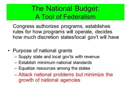 The National Budget: A Tool of Federalism Congress authorizes programs, establishes rules for how programs will operate, decides how much discretion states/local.