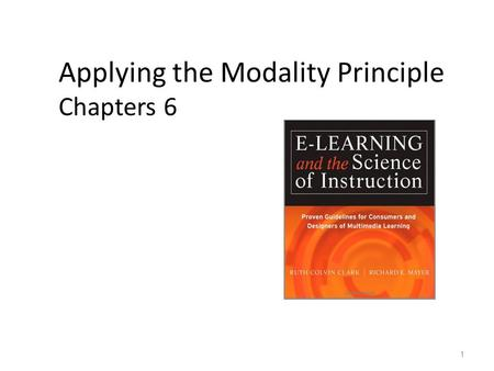 Applying the Modality Principle Chapters 6 1. Media Element Principles of E-Learning 1. Multimedia 2. Contiguity 3. Modality 4. Coherence 5. Redundancy.