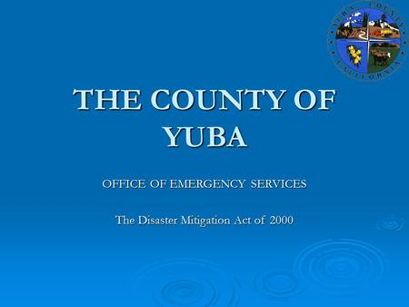 THE COUNTY OF YUBA OFFICE OF EMERGENCY SERVICES The Disaster Mitigation Act of 2000.