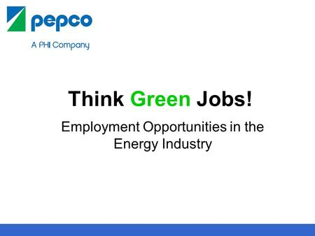 1 Think Green Jobs! Employment Opportunities in the Energy Industry.