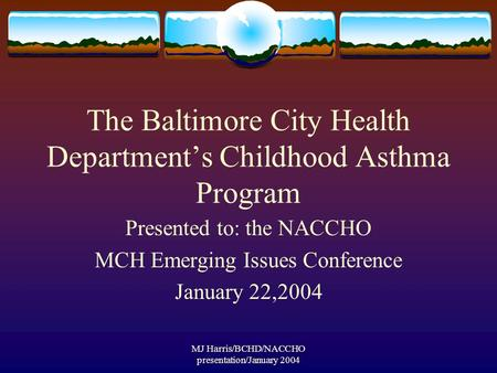 MJ Harris/BCHD/NACCHO presentation/January 2004 The Baltimore City Health Department's Childhood Asthma Program Presented to: the NACCHO MCH Emerging Issues.