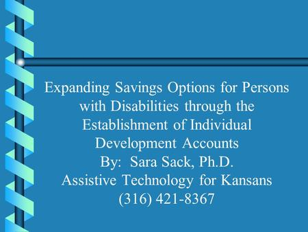 Expanding Savings Options for Persons with Disabilities through the Establishment of Individual Development Accounts By: Sara Sack, Ph.D. Assistive Technology.