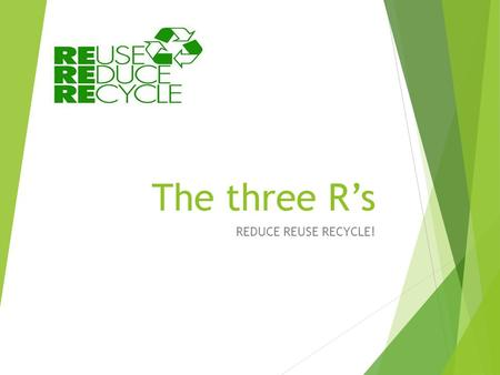 The three R's REDUCE REUSE RECYCLE!.