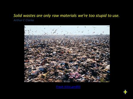 Solid wastes are only raw materials we're too stupid to use. Arthur C Clarke Fresh Kills Landfill.