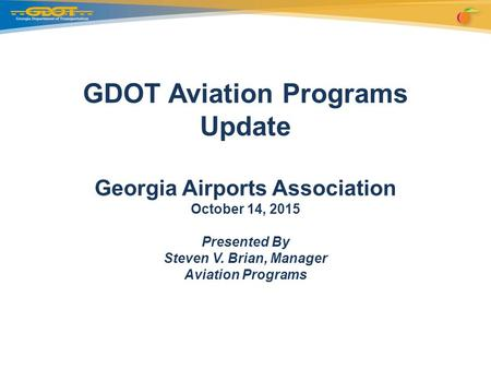 2015 GDOT PowerPoint Title Page Sub Titles Body Text GDOT Aviation Programs Update Georgia Airports Association October 14, 2015 Presented By Steven V.