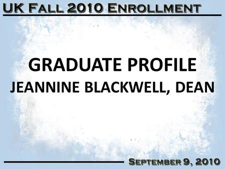 GRADUATE PROFILE JEANNINE BLACKWELL, DEAN 1. GRADUATE SELECTIVITY & YIELD 2 Fall 2005Fall 2006Fall 2007Fall 2008Fall 2009Fall 2010 Applied5,5285,7835,7075,9585,4085,499.