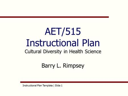 Instructional Plan Template | Slide 1 AET/515 Instructional Plan Cultural Diversity in Health Science Barry L. Rimpsey.