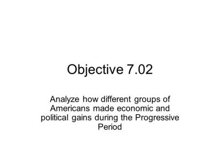 Objective 7.02 Analyze how different groups of Americans made economic and political gains during the Progressive Period.