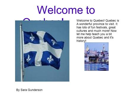 Welcome to Quebec! Welcome to Quebec! Quebec is A wonderful province to visit. It has lots of fun festivals, great cultures and much more! Now let me help.