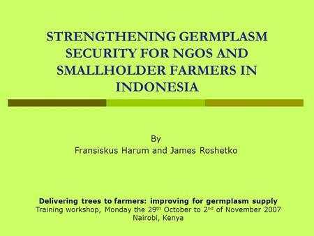 STRENGTHENING GERMPLASM SECURITY FOR NGOS AND SMALLHOLDER FARMERS IN INDONESIA By Fransiskus Harum and James Roshetko Delivering trees to farmers: improving.