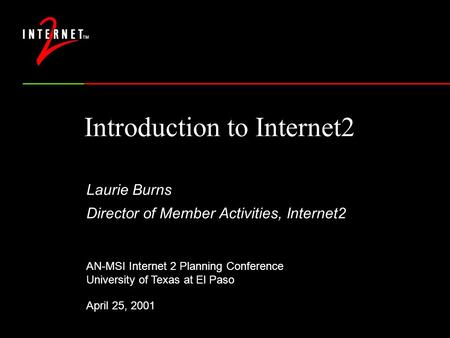 Introduction to Internet2 Laurie Burns Director of Member Activities, Internet2 AN-MSI Internet 2 Planning Conference University of Texas at El Paso April.